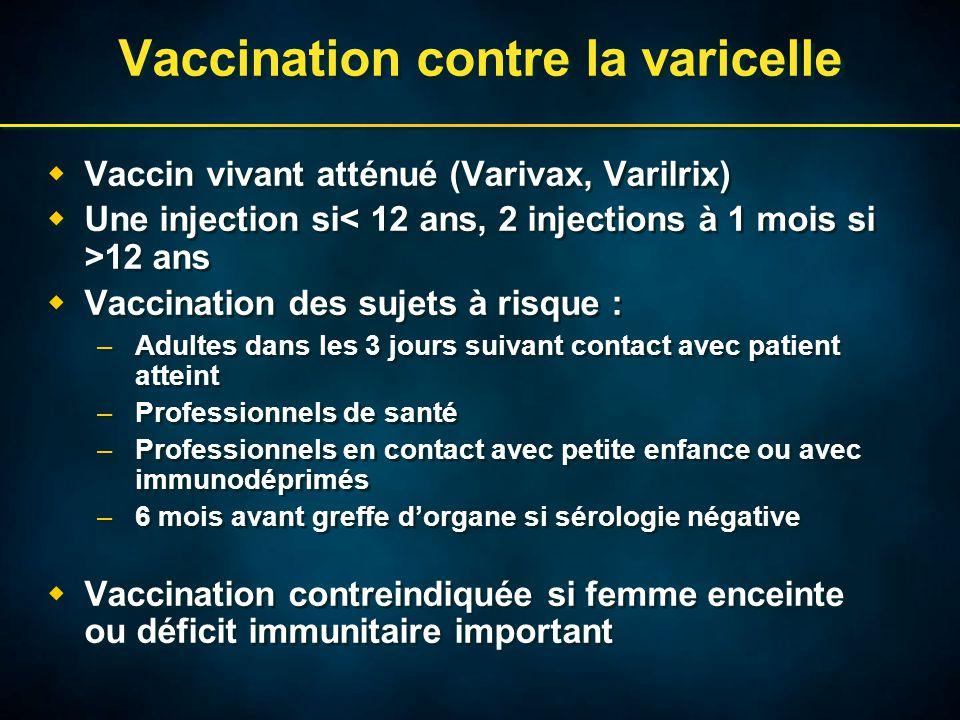 Vaccination contre la varicelle  Vaccin vivant atténué (Varivax, Varilrix)  Une injection si 12 ans  Vaccination des sujets à risque : –Adultes dans les 3 jours suivant contact avec patient atteint –Professionnels de santé –Professionnels en contact avec petite enfance ou avec immunodéprimés –6 mois avant greffe d'organe si sérologie négative  Vaccination contreindiquée si femme enceinte ou déficit immunitaire important  Vaccin vivant atténué (Varivax, Varilrix)  Une injection si 12 ans  Vaccination des sujets à risque : –Adultes dans les 3 jours suivant contact avec patient atteint –Professionnels de santé –Professionnels en contact avec petite enfance ou avec immunodéprimés –6 mois avant greffe d'organe si sérologie négative  Vaccination contreindiquée si femme enceinte ou déficit immunitaire important
