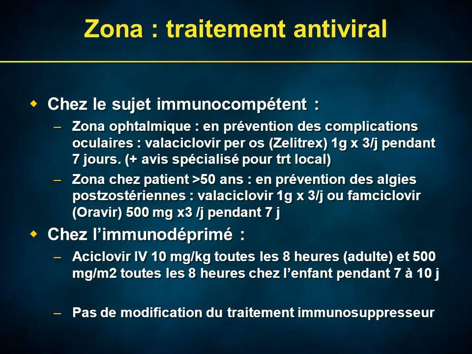 Zona : traitement antiviral  Chez le sujet immunocompétent : –Zona ophtalmique : en prévention des complications oculaires : valaciclovir per os (Zelitrex) 1g x 3/j pendant 7 jours.