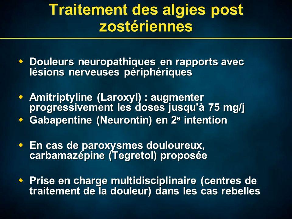Traitement des algies post zostériennes  Douleurs neuropathiques en rapports avec lésions nerveuses périphériques  Amitriptyline (Laroxyl) : augmenter progressivement les doses jusqu'à 75 mg/j  Gabapentine (Neurontin) en 2 e intention  En cas de paroxysmes douloureux, carbamazépine (Tegretol) proposée  Prise en charge multidisciplinaire (centres de traitement de la douleur) dans les cas rebelles  Douleurs neuropathiques en rapports avec lésions nerveuses périphériques  Amitriptyline (Laroxyl) : augmenter progressivement les doses jusqu'à 75 mg/j  Gabapentine (Neurontin) en 2 e intention  En cas de paroxysmes douloureux, carbamazépine (Tegretol) proposée  Prise en charge multidisciplinaire (centres de traitement de la douleur) dans les cas rebelles
