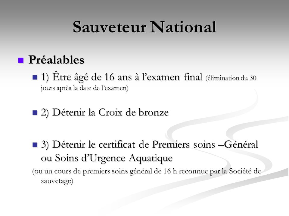Sauveteur National Préalables 1) Être âgé de 16 ans à l'examen final (élimination du 30 jours après la date de l'examen) 2) Détenir la Croix de bronze