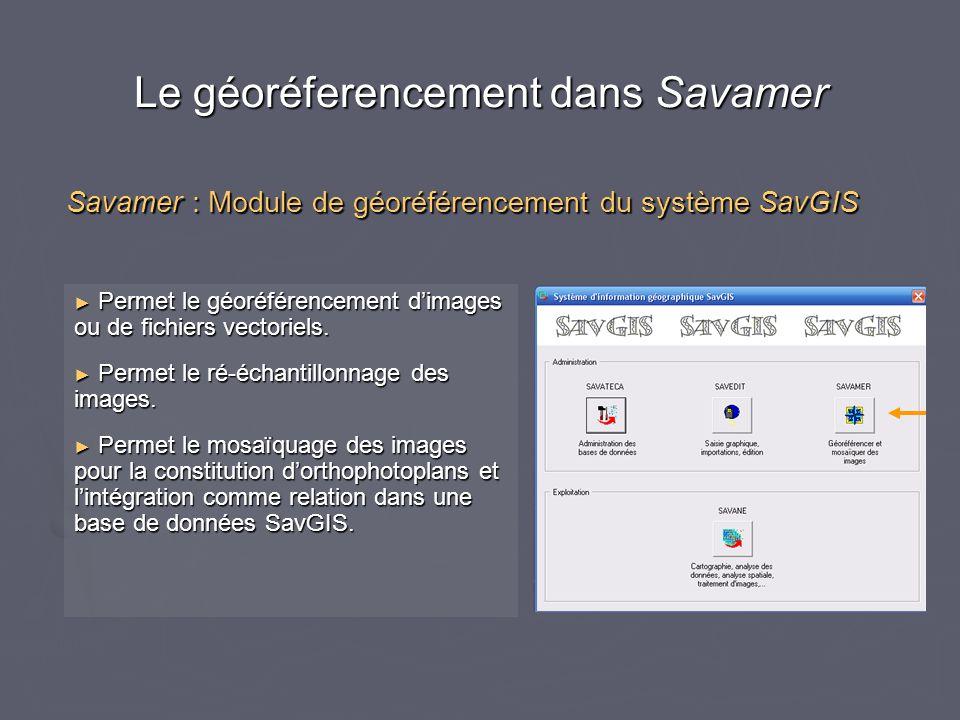 Le géoréferencement dans Savamer ► Permet le géoréférencement d'images ou de fichiers vectoriels. ► Permet le ré-échantillonnage des images. ► Permet