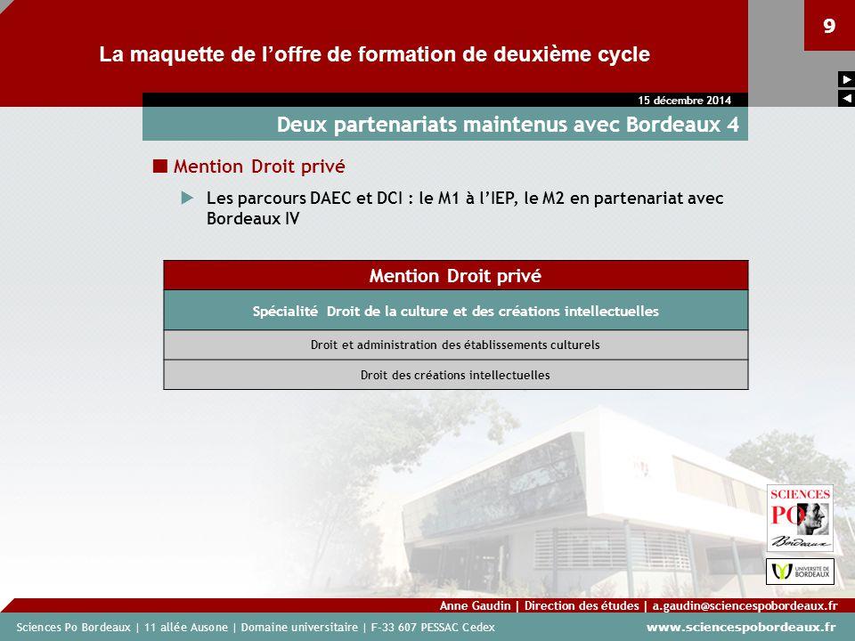 Sciences Po Bordeaux | 11 allée Ausone | Domaine universitaire | F-33 607 PESSAC Cedex www.sciencespobordeaux.fr 9 La maquette de l'offre de formation de deuxième cycle Anne Gaudin | Direction des études | a.gaudin@sciencespobordeaux.fr 15 décembre 2014   Deux partenariats maintenus avec Bordeaux 4 Mention Droit privé  Les parcours DAEC et DCI : le M1 à l'IEP, le M2 en partenariat avec Bordeaux IV Mention Droit privé Spécialité Droit de la culture et des créations intellectuelles Droit et administration des établissements culturels Droit des créations intellectuelles