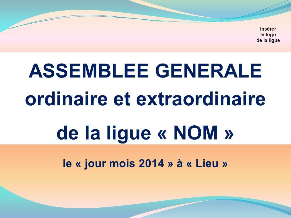 de la ligue « NOM » ASSEMBLEE GENERALE ordinaire et extraordinaire Insérer le logo de la ligue le « jour mois 2014 » à « Lieu »