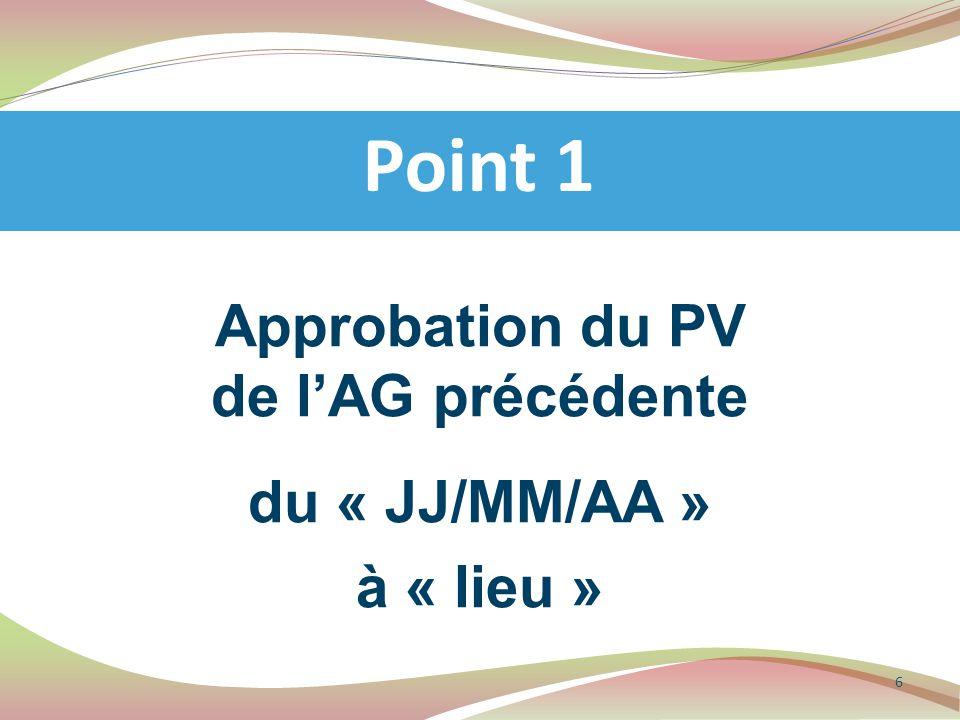 Approbation du PV de l'AG précédente du « JJ/MM/AA » à « lieu » Point 1 6