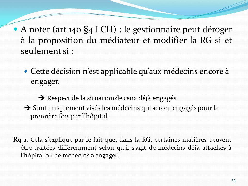 A noter (art 140 §4 LCH) : le gestionnaire peut déroger à la proposition du médiateur et modifier la RG si et seulement si : Cette décision n'est applicable qu'aux médecins encore à engager.