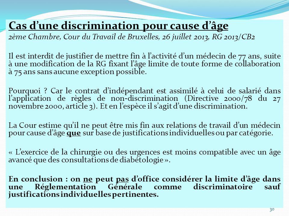 Cas d'une discrimination pour cause d'âge 2ème Chambre, Cour du Travail de Bruxelles, 26 juillet 2013, RG 2013/CB2 Il est interdit de justifier de mettre fin à l'activité d'un médecin de 77 ans, suite à une modification de la RG fixant l'âge limite de toute forme de collaboration à 75 ans sans aucune exception possible.