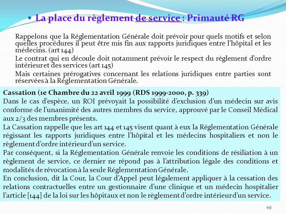 La place du règlement de service : Primauté RG Rappelons que la Réglementation Générale doit prévoir pour quels motifs et selon quelles procédures il peut être mis fin aux rapports juridiques entre l'hôpital et les médecins.