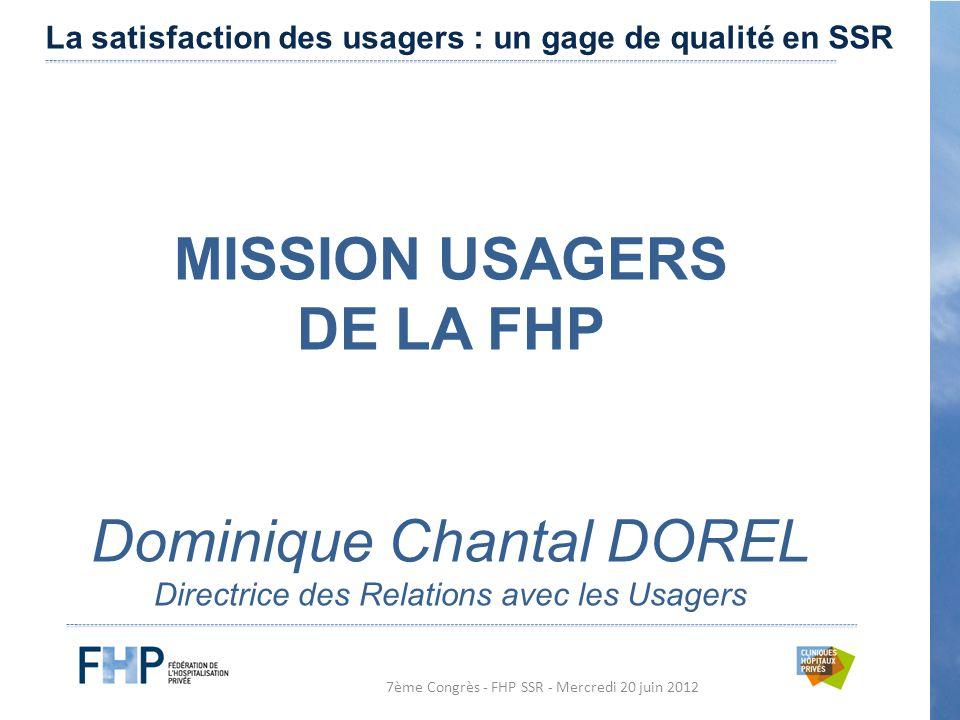7ème Congrès - FHP SSR - Mercredi 20 juin 2012 MISSION USAGERS DE LA FHP Dominique Chantal DOREL Directrice des Relations avec les Usagers La satisfaction des usagers : un gage de qualité en SSR
