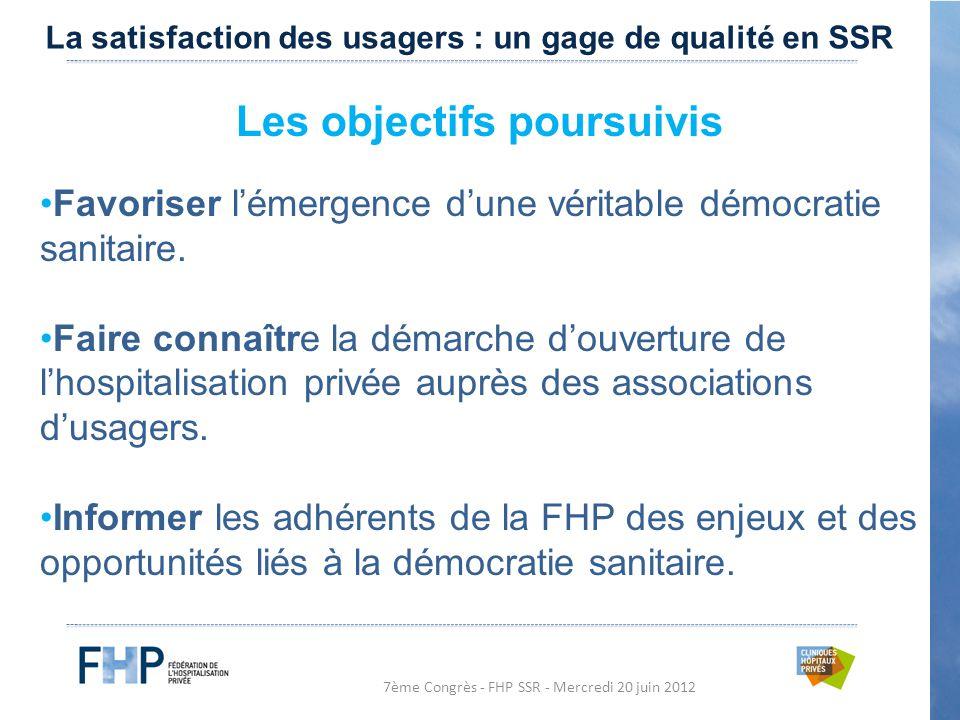 7ème Congrès - FHP SSR - Mercredi 20 juin 2012 Les objectifs poursuivis Favoriser l'émergence d'une véritable démocratie sanitaire.