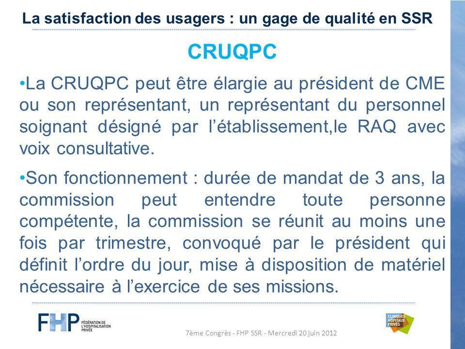 7ème Congrès - FHP SSR - Mercredi 20 juin 2012 CRUQPC La CRUQPC peut être élargie au président de CME ou son représentant, un représentant du personnel soignant désigné par l'établissement,le RAQ avec voix consultative.