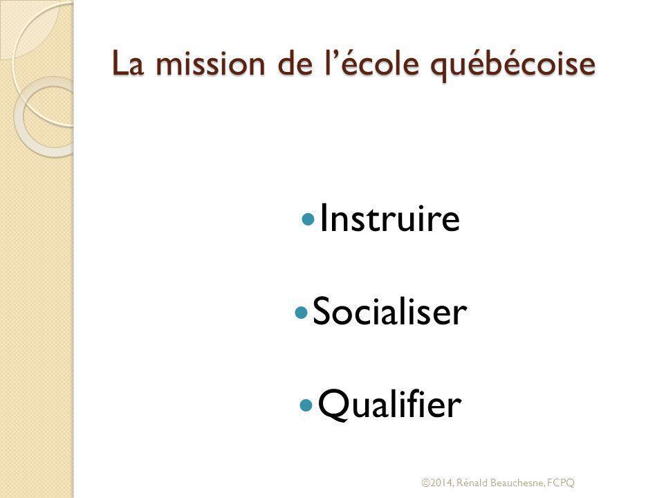 La mission de l'école québécoise Instruire Socialiser Qualifier ©2014, Rénald Beauchesne, FCPQ