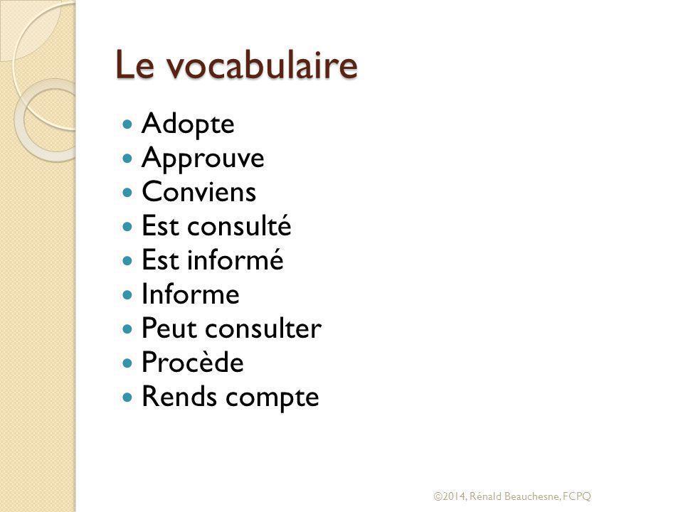 Le vocabulaire Adopte Approuve Conviens Est consulté Est informé Informe Peut consulter Procède Rends compte ©2014, Rénald Beauchesne, FCPQ