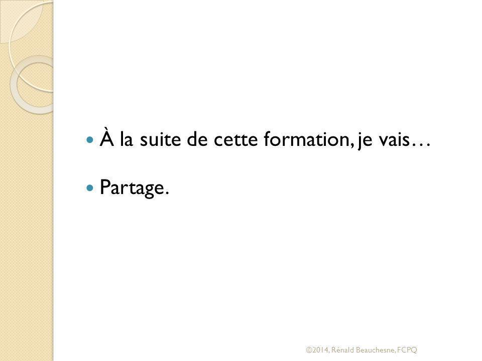 À la suite de cette formation, je vais… Partage. ©2014, Rénald Beauchesne, FCPQ