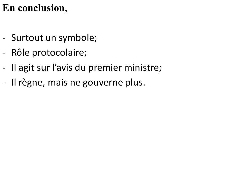 En conclusion, -Surtout un symbole; -Rôle protocolaire; -Il agit sur l'avis du premier ministre; -Il règne, mais ne gouverne plus.