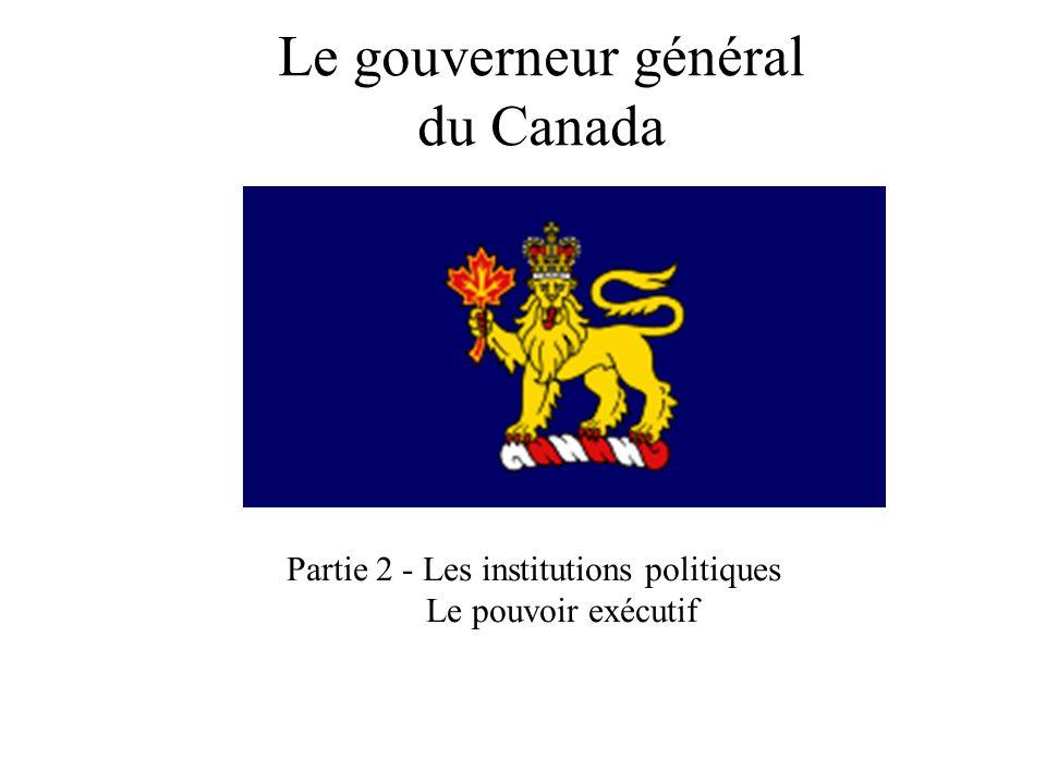 Le gouverneur général du Canada Partie 2 - Les institutions politiques Le pouvoir exécutif