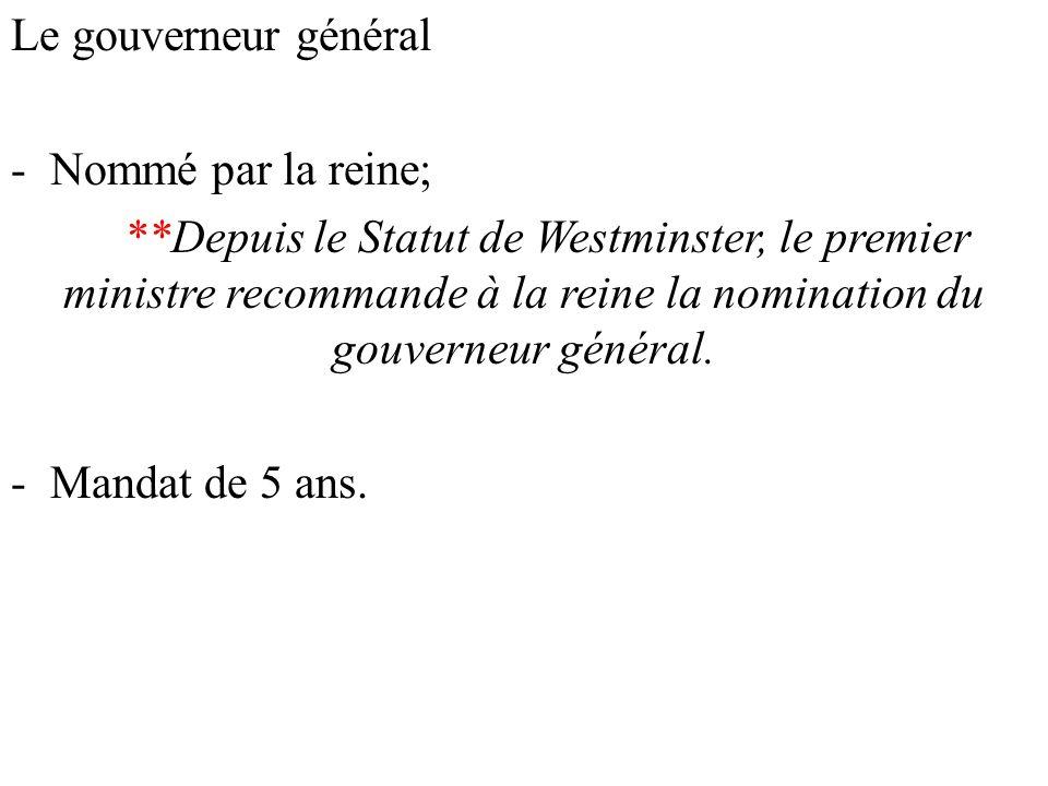 Le gouverneur général -Nommé par la reine; **Depuis le Statut de Westminster, le premier ministre recommande à la reine la nomination du gouverneur général.