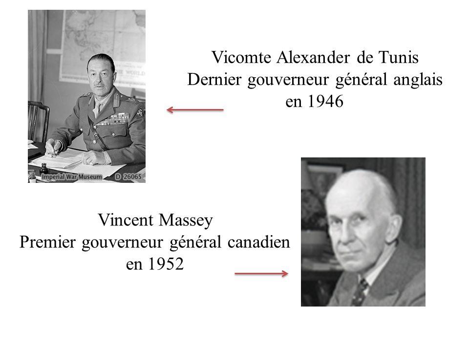 Vicomte Alexander de Tunis Dernier gouverneur général anglais en 1946 Vincent Massey Premier gouverneur général canadien en 1952