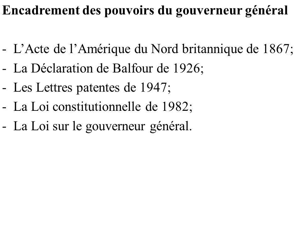 Encadrement des pouvoirs du gouverneur général -L'Acte de l'Amérique du Nord britannique de 1867; -La Déclaration de Balfour de 1926; -Les Lettres patentes de 1947; -La Loi constitutionnelle de 1982; -La Loi sur le gouverneur général.
