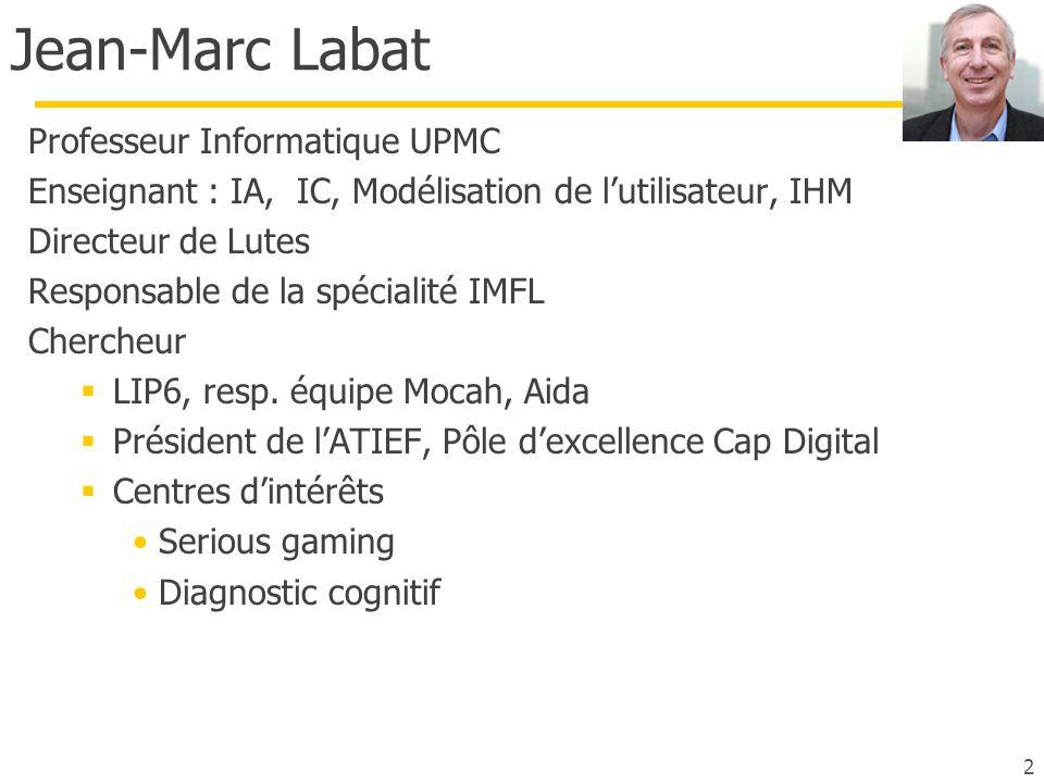 Jean-Marc Labat Professeur Informatique UPMC Enseignant : IA, IC, Modélisation de l'utilisateur, IHM Directeur de Lutes Responsable de la spécialité I
