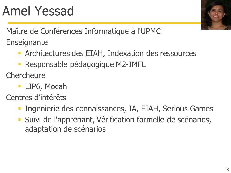 Amel Yessad Maître de Conférences Informatique à l'UPMC Enseignante  Architectures des EIAH, Indexation des ressources  Responsable pédagogique M2-I