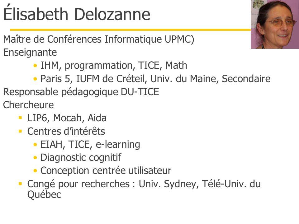 Élisabeth Delozanne Maître de Conférences Informatique UPMC) Enseignante IHM, programmation, TICE, Math Paris 5, IUFM de Créteil, Univ. du Maine, Seco