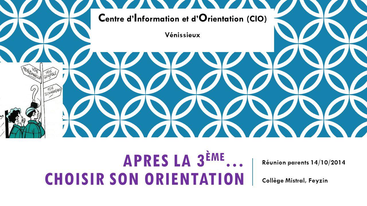 APRES LA 3 ÈME … CHOISIR SON ORIENTATION Réunion parents 14/10/2014 Collège Mistral, Feyzin C entre d' I nformation et d' O rientation (CIO) Vénissieux