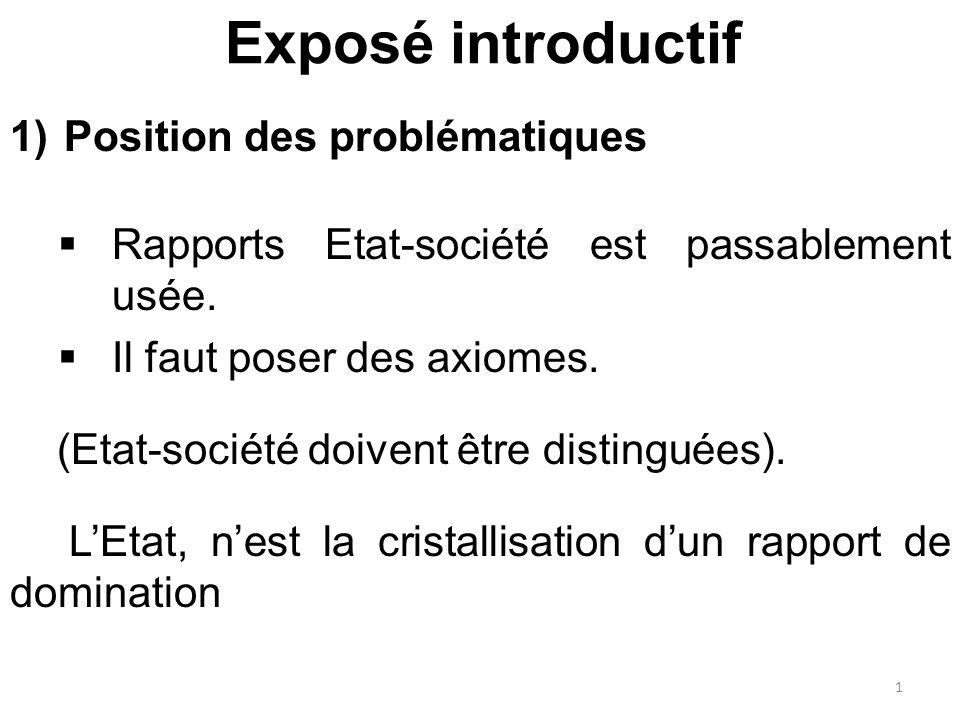 Exposé introductif 1)Position des problématiques  Rapports Etat-société est passablement usée.  Il faut poser des axiomes. (Etat-société doivent êtr