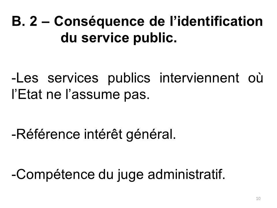 B. 2 – Conséquence de l'identification du service public. -Les services publics interviennent où l'Etat ne l'assume pas. -Référence intérêt général. -