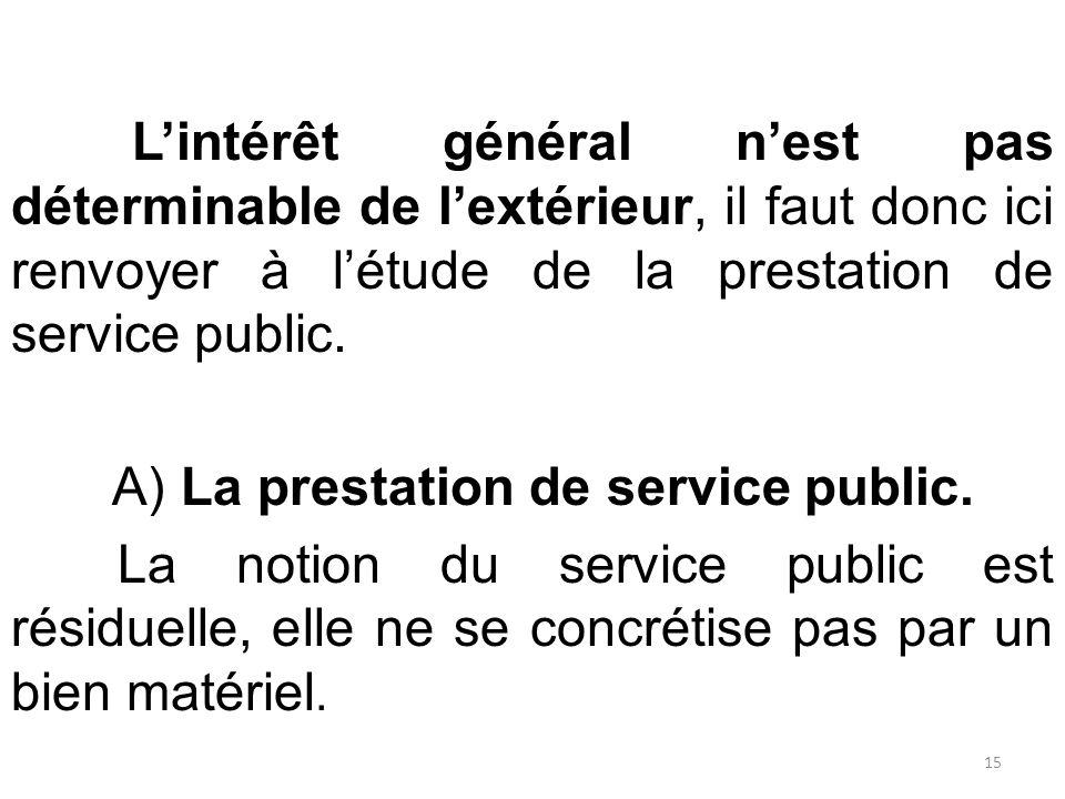 L'intérêt général n'est pas déterminable de l'extérieur, il faut donc ici renvoyer à l'étude de la prestation de service public. A) La prestation de s