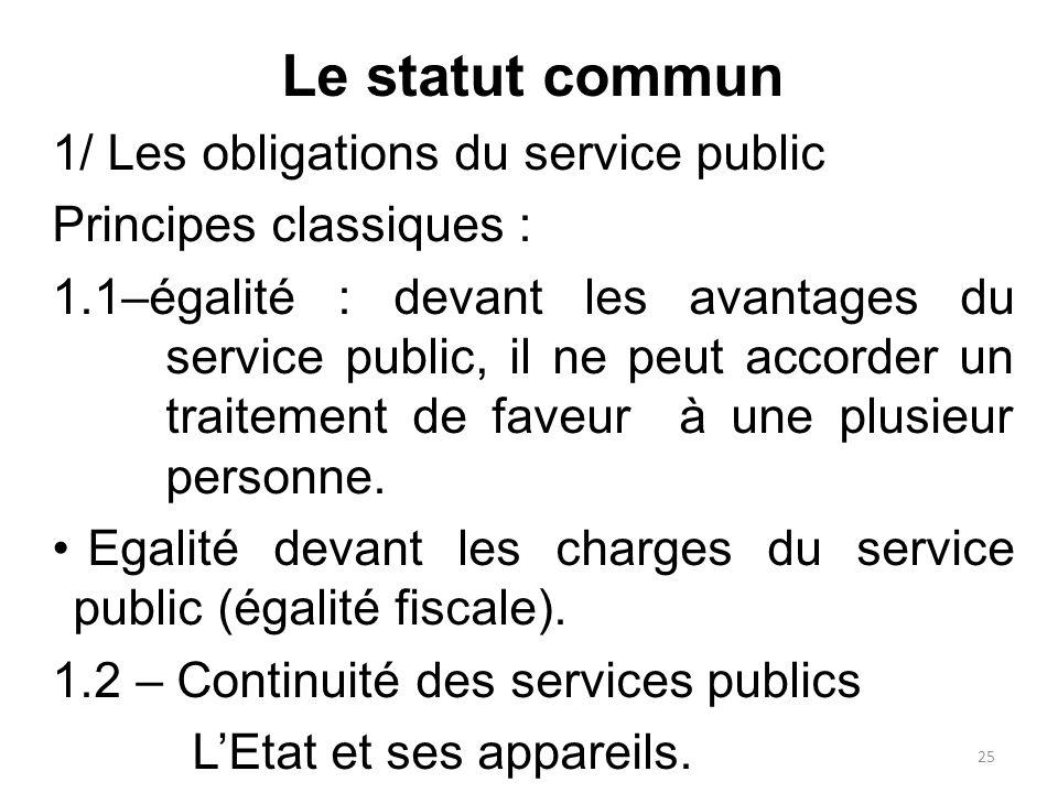 Le statut commun 1/ Les obligations du service public Principes classiques : 1.1–égalité : devant les avantages du service public, il ne peut accorder un traitement de faveur à une plusieur personne.