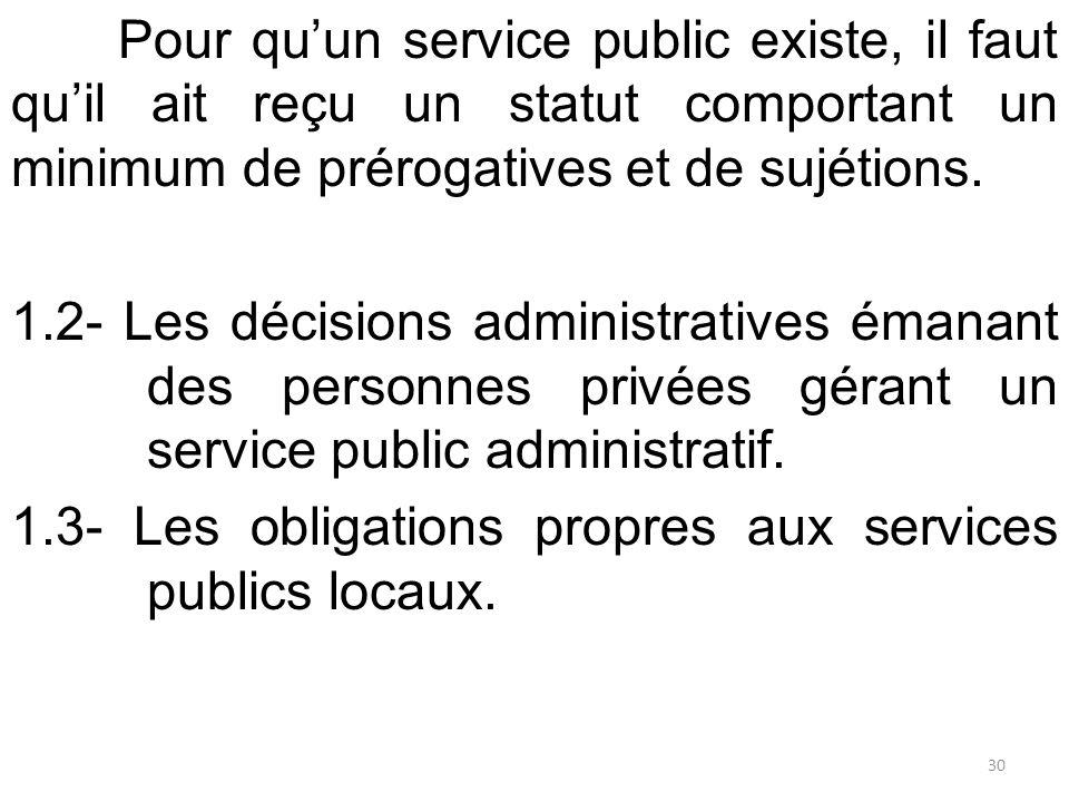 Pour qu'un service public existe, il faut qu'il ait reçu un statut comportant un minimum de prérogatives et de sujétions. 1.2- Les décisions administr