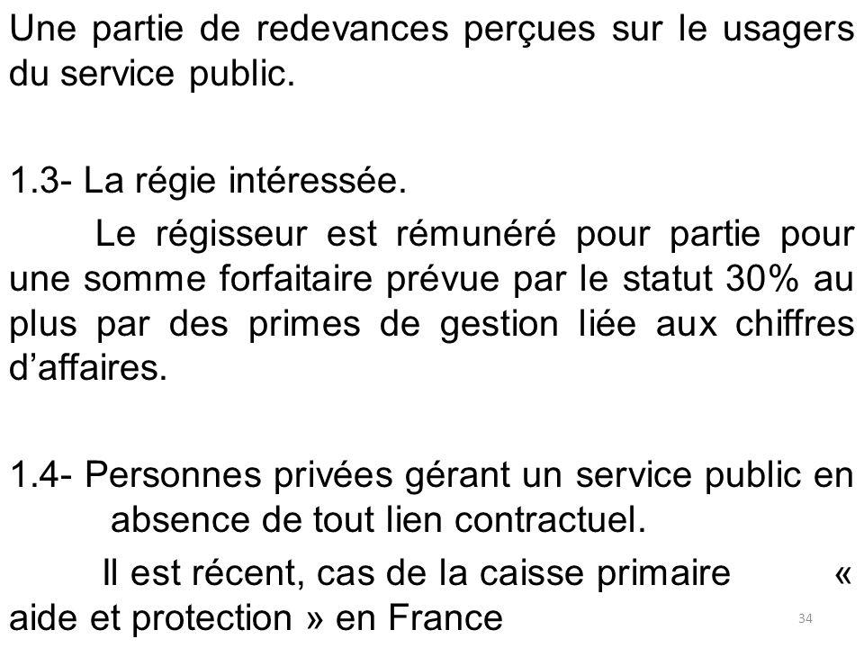 Une partie de redevances perçues sur le usagers du service public. 1.3- La régie intéressée. Le régisseur est rémunéré pour partie pour une somme forf
