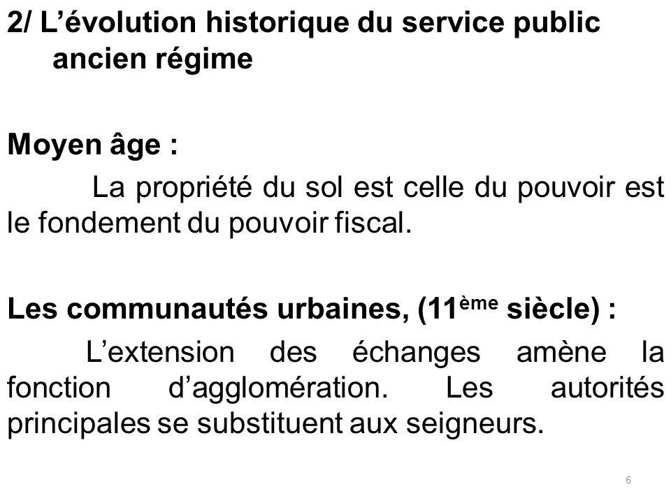 2/ L'évolution historique du service public ancien régime Moyen âge : La propriété du sol est celle du pouvoir est le fondement du pouvoir fiscal. Les