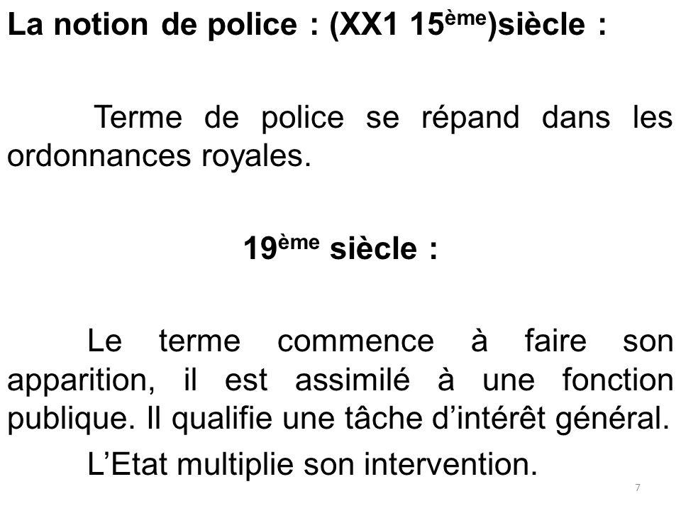 La notion de police : (XX1 15 ème )siècle : Terme de police se répand dans les ordonnances royales. 19 ème siècle : Le terme commence à faire son appa