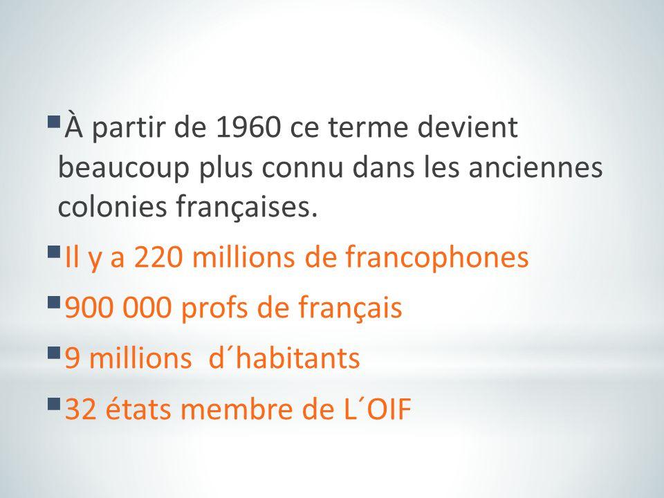  À partir de 1960 ce terme devient beaucoup plus connu dans les anciennes colonies françaises.  Il y a 220 millions de francophones  900 000 profs