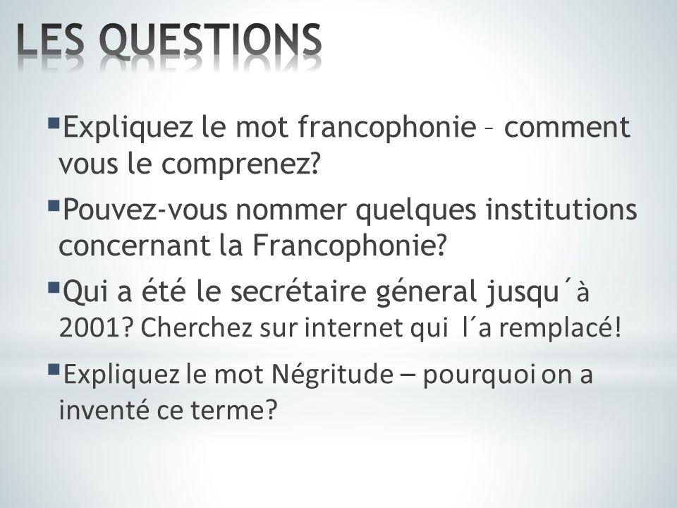  Expliquez le mot francophonie – comment vous le comprenez?  Pouvez-vous nommer quelques institutions concernant la Francophonie?  Qui a été le sec