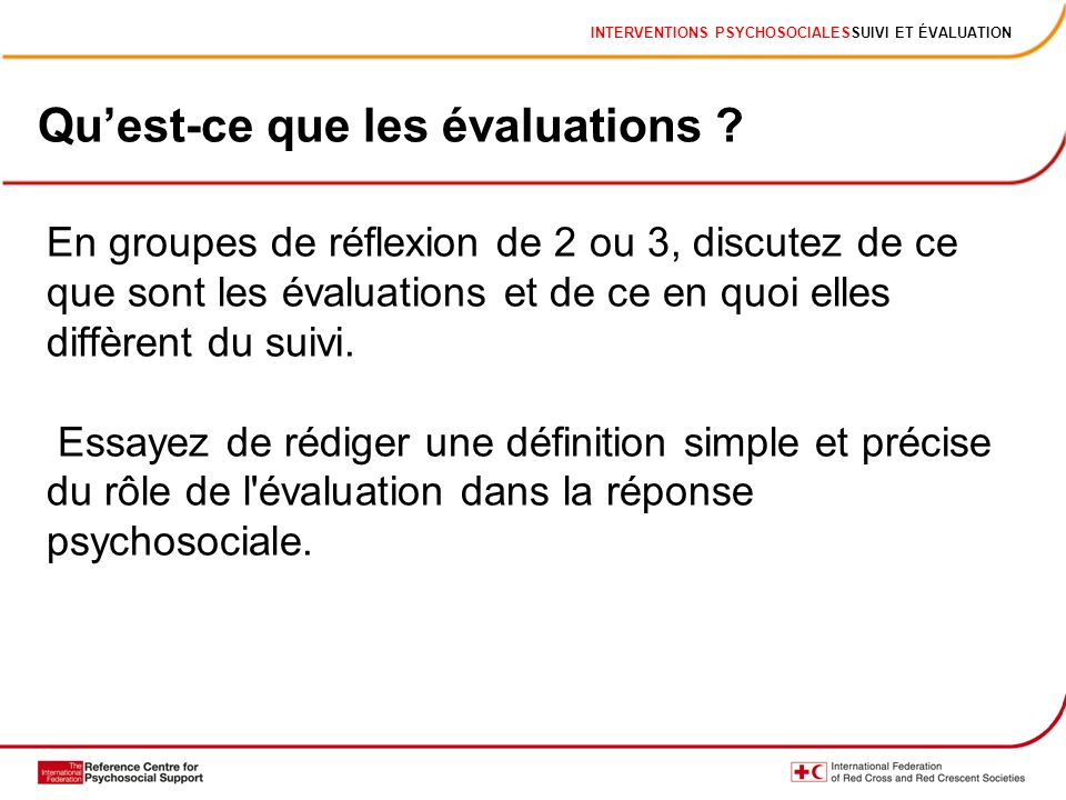INTERVENTIONS PSYCHOSOCIALESSUIVI ET ÉVALUATION En groupes de réflexion de 2 ou 3, discutez de ce que sont les évaluations et de ce en quoi elles diffèrent du suivi.