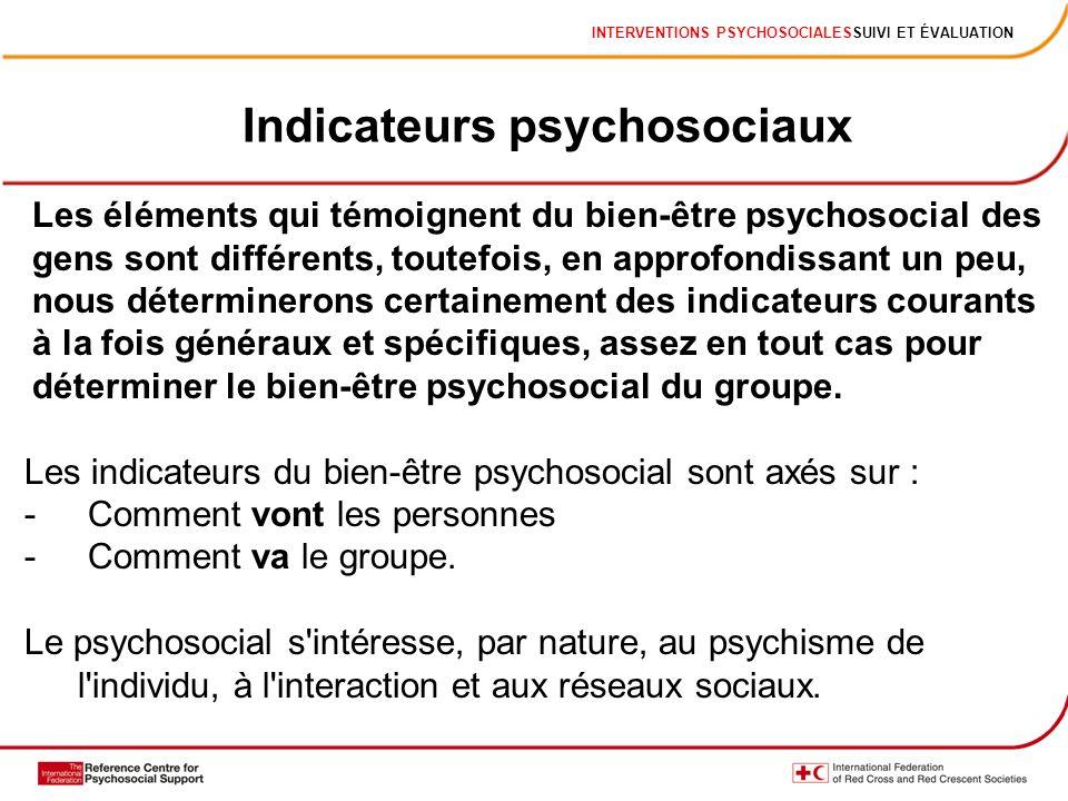 INTERVENTIONS PSYCHOSOCIALESSUIVI ET ÉVALUATION Indicateurs psychosociaux Les éléments qui témoignent du bien-être psychosocial des gens sont différents, toutefois, en approfondissant un peu, nous déterminerons certainement des indicateurs courants à la fois généraux et spécifiques, assez en tout cas pour déterminer le bien-être psychosocial du groupe.