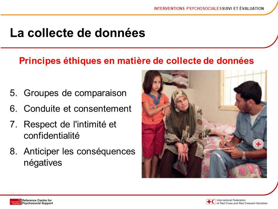 INTERVENTIONS PSYCHOSOCIALESSUIVI ET ÉVALUATION La collecte de données 5.Groupes de comparaison 6.Conduite et consentement 7.Respect de l'intimité et