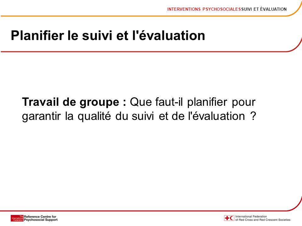 INTERVENTIONS PSYCHOSOCIALESSUIVI ET ÉVALUATION Planifier le suivi et l évaluation Travail de groupe : Que faut-il planifier pour garantir la qualité du suivi et de l évaluation ?