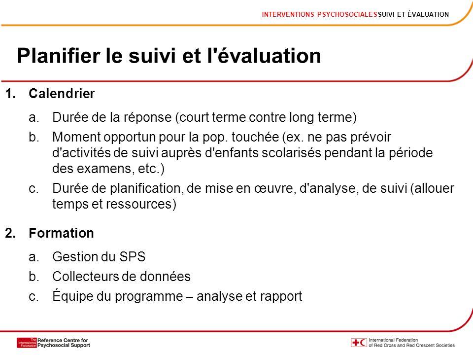 INTERVENTIONS PSYCHOSOCIALESSUIVI ET ÉVALUATION Planifier le suivi et l'évaluation 1.Calendrier a.Durée de la réponse (court terme contre long terme)