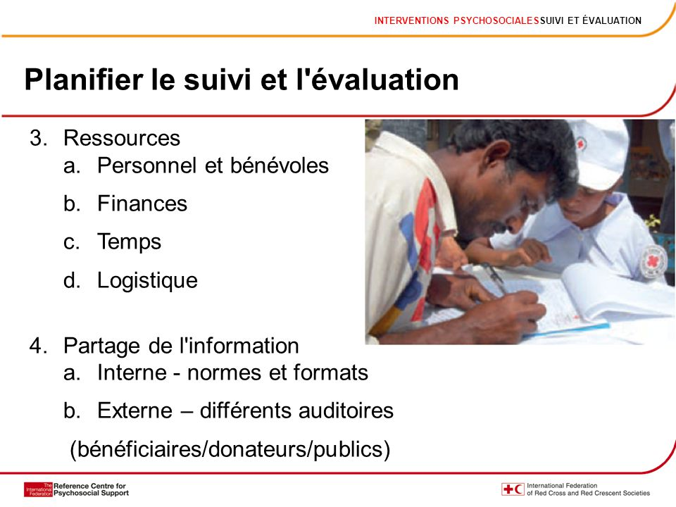 INTERVENTIONS PSYCHOSOCIALESSUIVI ET ÉVALUATION Planifier le suivi et l'évaluation 3.Ressources a.Personnel et bénévoles b.Finances c.Temps d.Logistiq