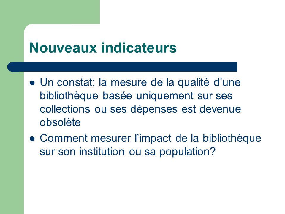Nouveaux indicateurs Un constat: la mesure de la qualité d'une bibliothèque basée uniquement sur ses collections ou ses dépenses est devenue obsolète Comment mesurer l'impact de la bibliothèque sur son institution ou sa population