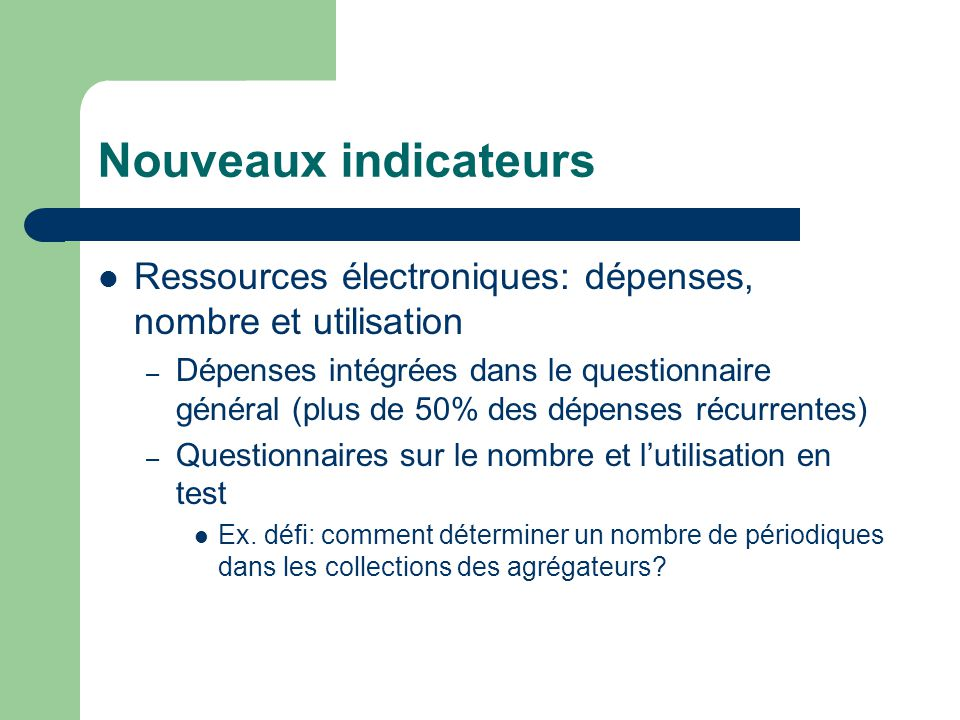 Nouveaux indicateurs Ressources électroniques: dépenses, nombre et utilisation – Dépenses intégrées dans le questionnaire général (plus de 50% des dépenses récurrentes) – Questionnaires sur le nombre et l'utilisation en test Ex.
