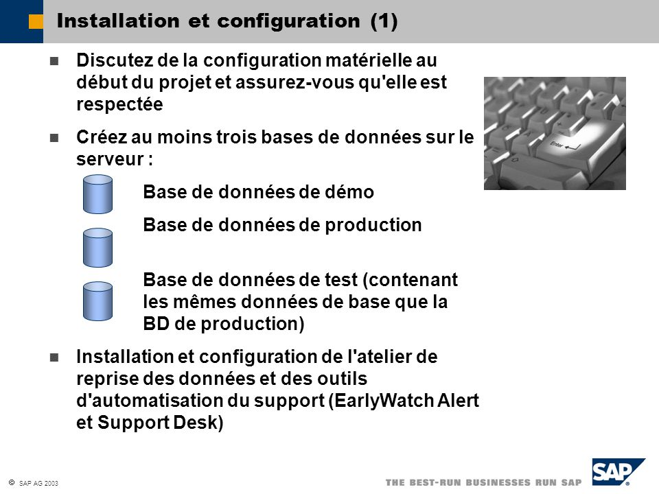  SAP AG 2003 Installation et configuration (1) Discutez de la configuration matérielle au début du projet et assurez-vous qu elle est respectée Créez au moins trois bases de données sur le serveur : Base de données de démo Base de données de production Base de données de test (contenant les mêmes données de base que la BD de production) Installation et configuration de l atelier de reprise des données et des outils d automatisation du support (EarlyWatch Alert et Support Desk)