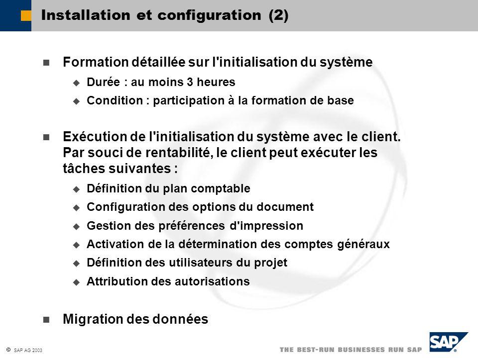  SAP AG 2003 Installation et configuration (2) Formation détaillée sur l initialisation du système  Durée : au moins 3 heures  Condition : participation à la formation de base Exécution de l initialisation du système avec le client.