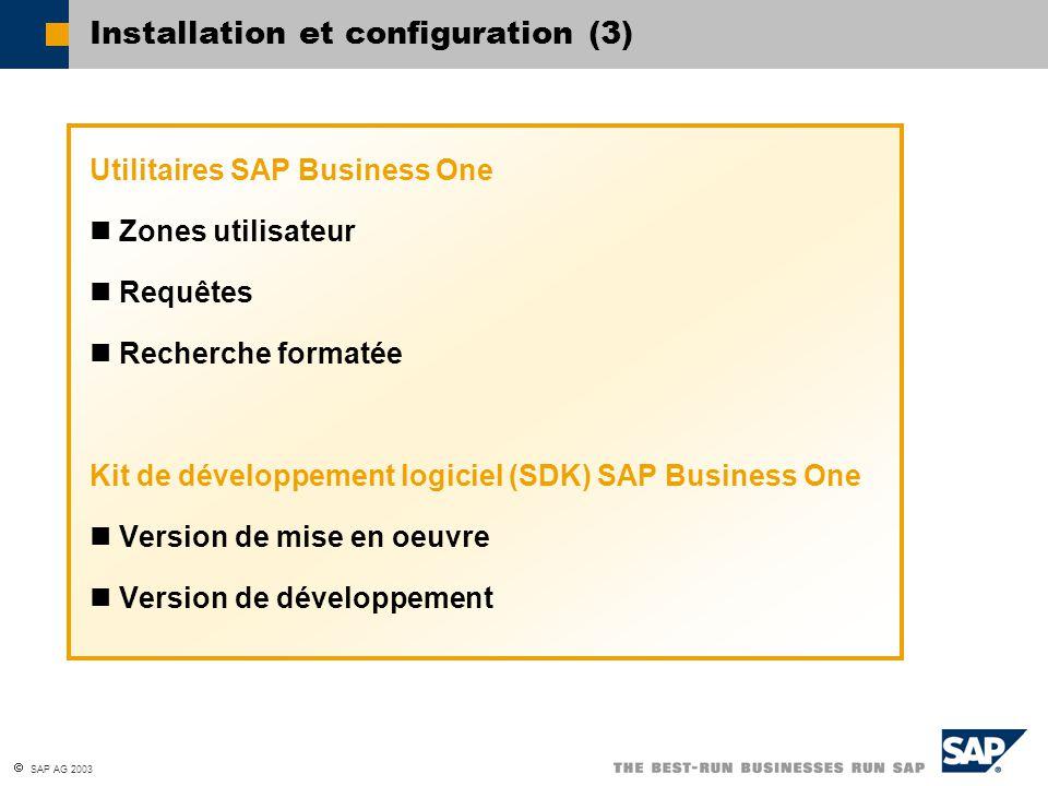  SAP AG 2003 Installation et configuration (3) Utilitaires SAP Business One Zones utilisateur Requêtes Recherche formatée Kit de développement logiciel (SDK) SAP Business One Version de mise en oeuvre Version de développement