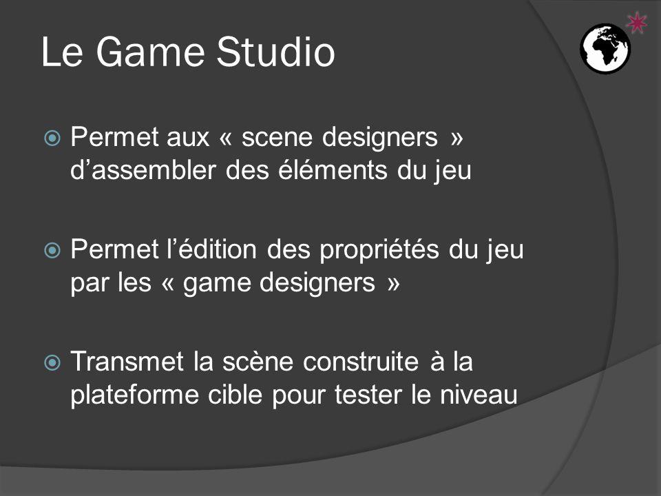  Permet aux « scene designers » d'assembler des éléments du jeu  Permet l'édition des propriétés du jeu par les « game designers »  Transmet la scène construite à la plateforme cible pour tester le niveau Le Game Studio