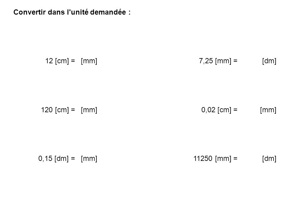 Convertir dans l'unité demandée : 12 [cm] =[mm] 7,25 [mm] =[dm] 120 [cm] =[mm] 0,02 [cm] =[mm] 0,15 [dm] =[mm] 11250 [mm] =[dm]