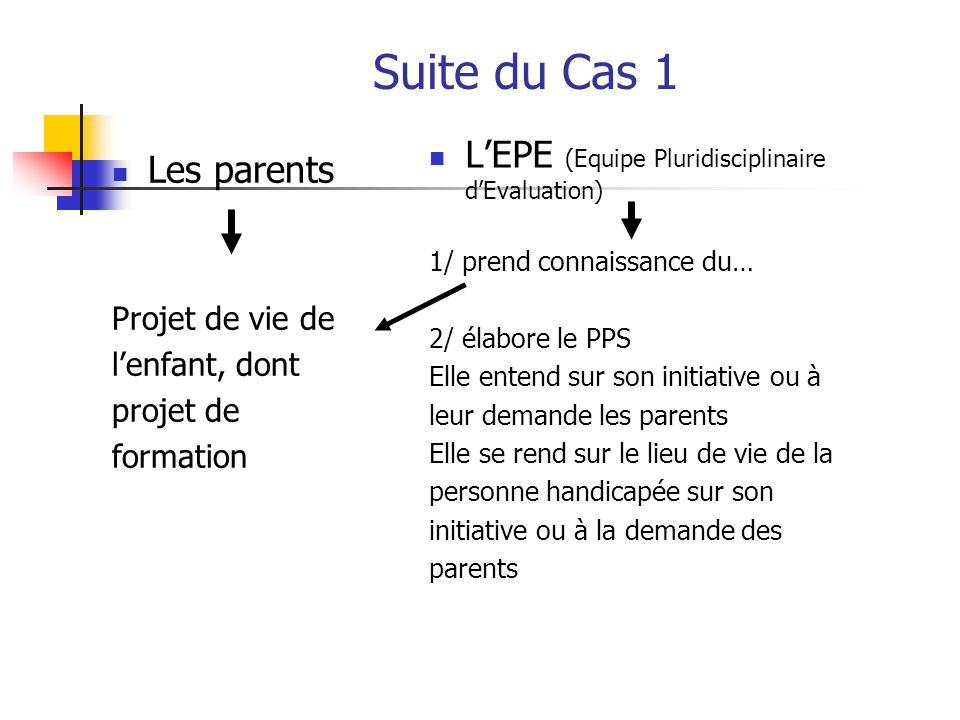 Suite du Cas 1 Les parents Projet de vie de l'enfant, dont projet de formation L'EPE (Equipe Pluridisciplinaire d'Evaluation) 1/ prend connaissance du